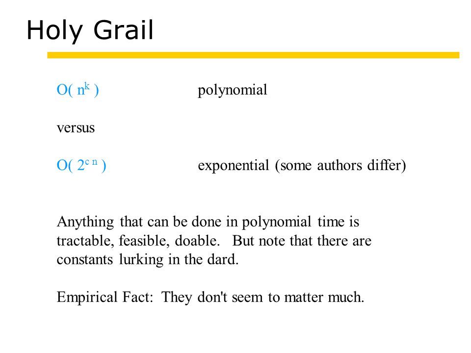 Holy Grail O( n k )polynomial versus O( 2 c n )exponential (some authors differ) Anything that can be done in polynomial time is tractable, feasible, doable.