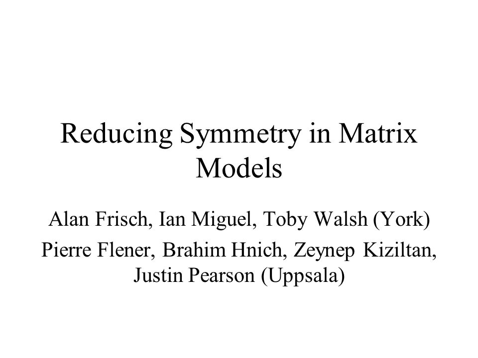 Reducing Symmetry in Matrix Models Alan Frisch, Ian Miguel, Toby Walsh (York) Pierre Flener, Brahim Hnich, Zeynep Kiziltan, Justin Pearson (Uppsala)