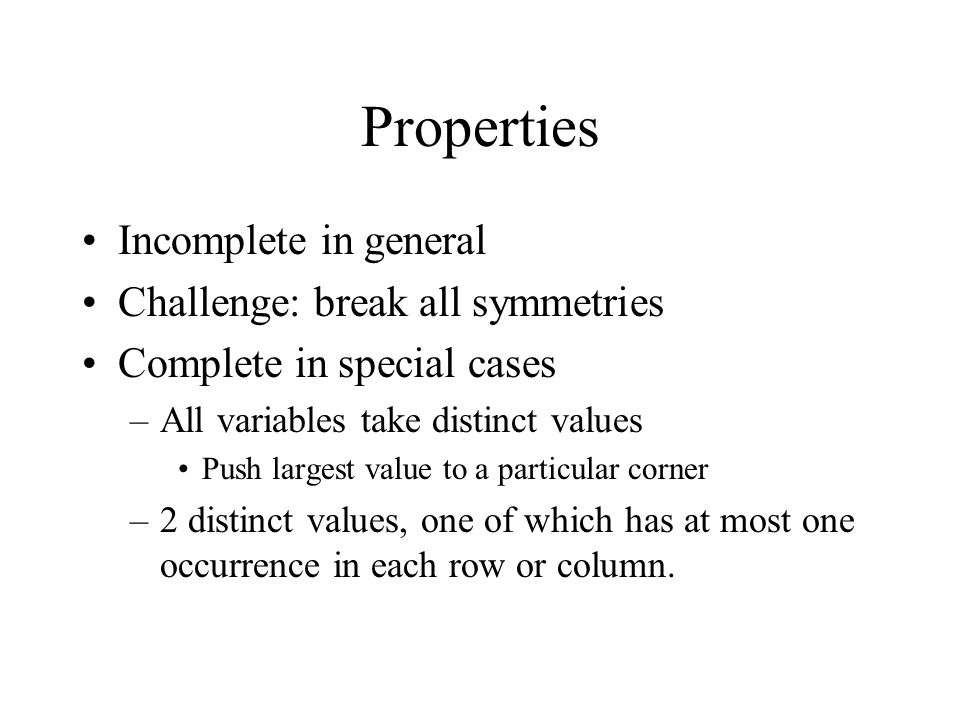 Properties Incomplete in general Challenge: break all symmetries Complete in special cases –All variables take distinct values Push largest value to a particular corner –2 distinct values, one of which has at most one occurrence in each row or column.