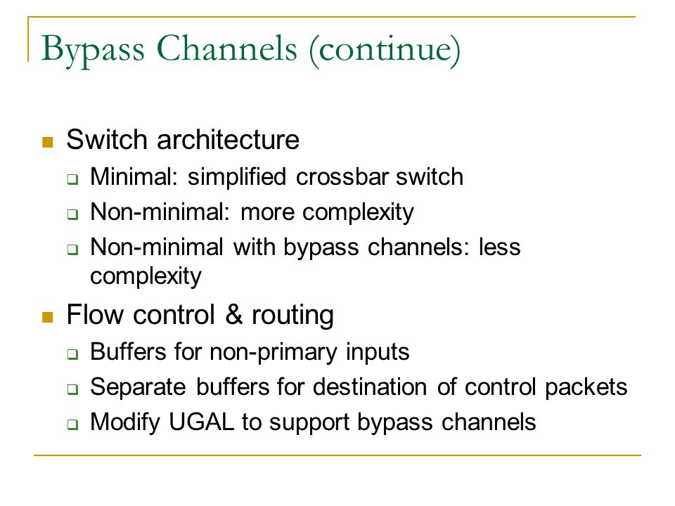 Bypass Channels (continue) Switch architecture  Minimal: simplified crossbar switch  Non-minimal: more complexity  Non-minimal with bypass channels: less complexity Flow control & routing  Buffers for non-primary inputs  Separate buffers for destination of control packets  Modify UGAL to support bypass channels