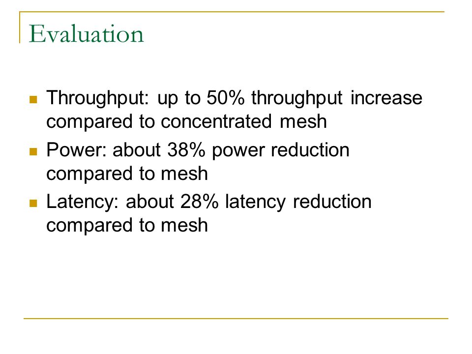 Evaluation Throughput: up to 50% throughput increase compared to concentrated mesh Power: about 38% power reduction compared to mesh Latency: about 28% latency reduction compared to mesh
