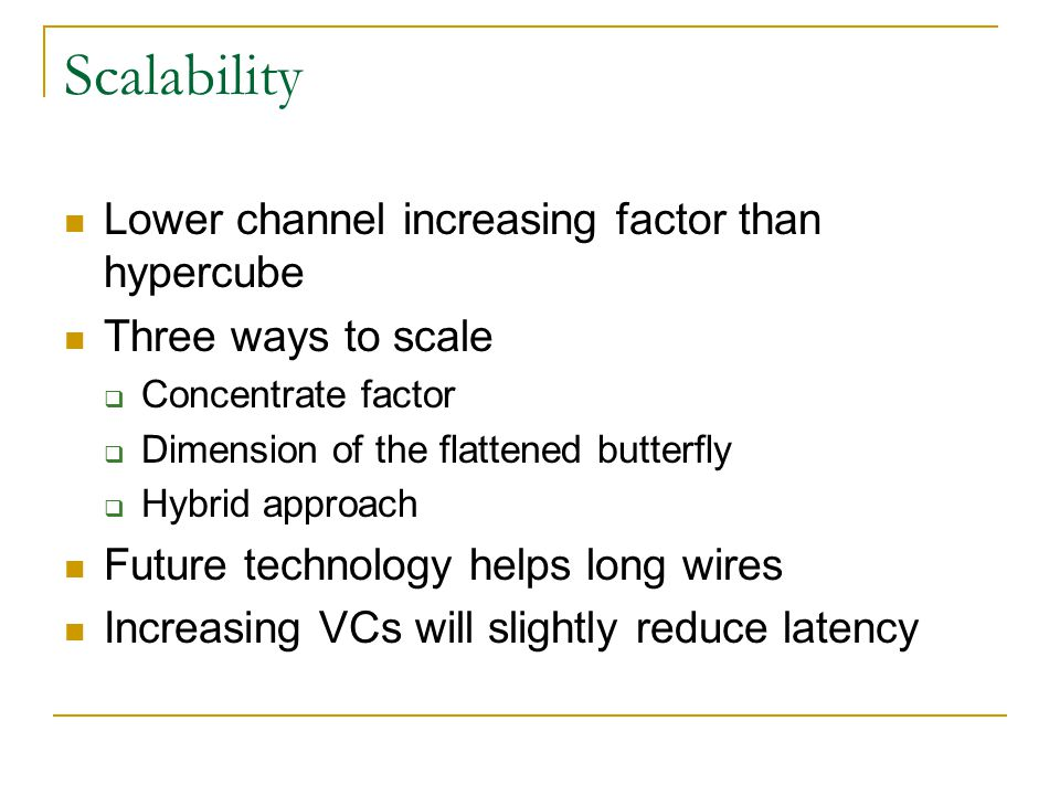 Scalability Lower channel increasing factor than hypercube Three ways to scale  Concentrate factor  Dimension of the flattened butterfly  Hybrid approach Future technology helps long wires Increasing VCs will slightly reduce latency