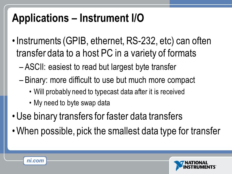 Applications – Instrument I/O Instruments (GPIB, ethernet, RS-232, etc) can often transfer data to a host PC in a variety of formats –ASCII: easiest to read but largest byte transfer –Binary: more difficult to use but much more compact Will probably need to typecast data after it is received My need to byte swap data Use binary transfers for faster data transfers When possible, pick the smallest data type for transfer