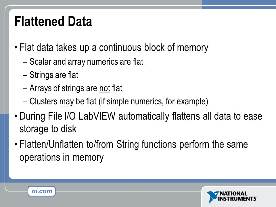 Flattened Data Flat data takes up a continuous block of memory –Scalar and array numerics are flat –Strings are flat –Arrays of strings are not flat –Clusters may be flat (if simple numerics, for example) During File I/O LabVIEW automatically flattens all data to ease storage to disk Flatten/Unflatten to/from String functions perform the same operations in memory