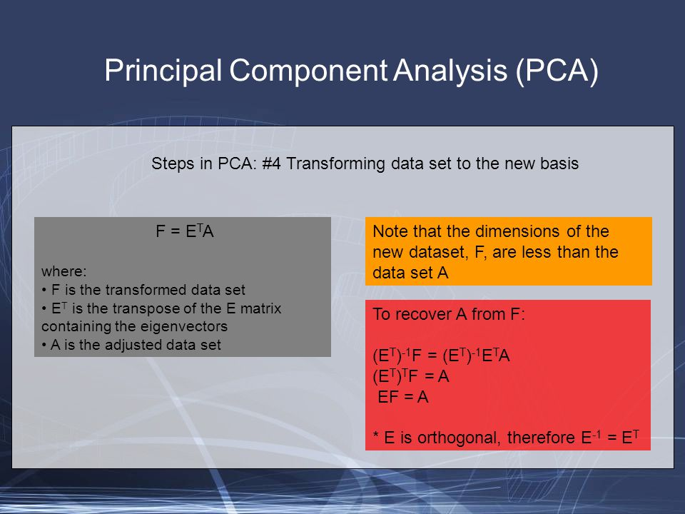 Principal Component Analysis (PCA) Steps in PCA: #4 Transforming data set to the new basis F = E T A where: F is the transformed data set E T is the transpose of the E matrix containing the eigenvectors A is the adjusted data set Note that the dimensions of the new dataset, F, are less than the data set A To recover A from F: (E T ) -1 F = (E T ) -1 E T A (E T ) T F = A EF = A * E is orthogonal, therefore E -1 = E T