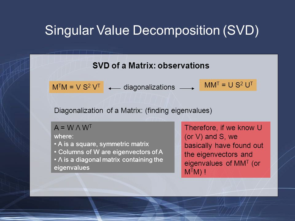 Singular Value Decomposition (SVD) M T M = V S 2 V T MM T = U S 2 U T diagonalizations Diagonalization of a Matrix: (finding eigenvalues) A = W Λ W T where: A is a square, symmetric matrix Columns of W are eigenvectors of A Λ is a diagonal matrix containing the eigenvalues Therefore, if we know U (or V) and S, we basically have found out the eigenvectors and eigenvalues of MM T (or M T M) .