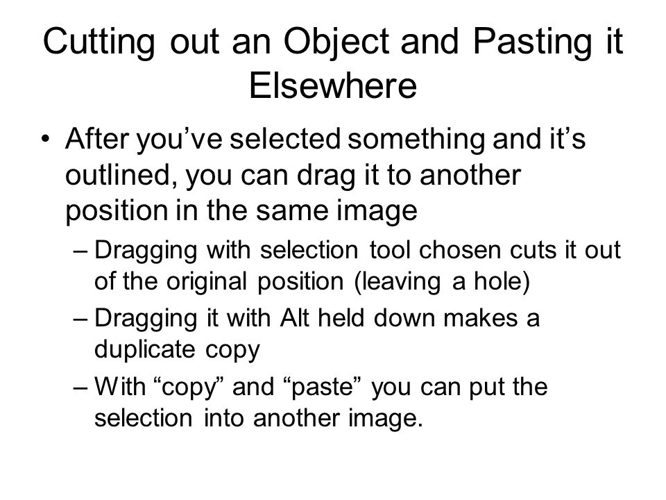 Cutting out an Object and Pasting it Elsewhere After you've selected something and it's outlined, you can drag it to another position in the same image –Dragging with selection tool chosen cuts it out of the original position (leaving a hole) –Dragging it with Alt held down makes a duplicate copy –With copy and paste you can put the selection into another image.