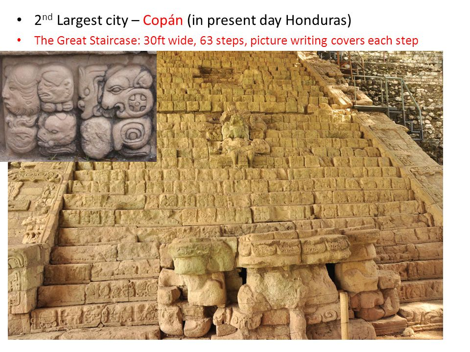 The Maya – Copan 2 nd Largest city – Copán (in present day Honduras) The Great Staircase: 30ft wide, 63 steps, picture writing covers each step