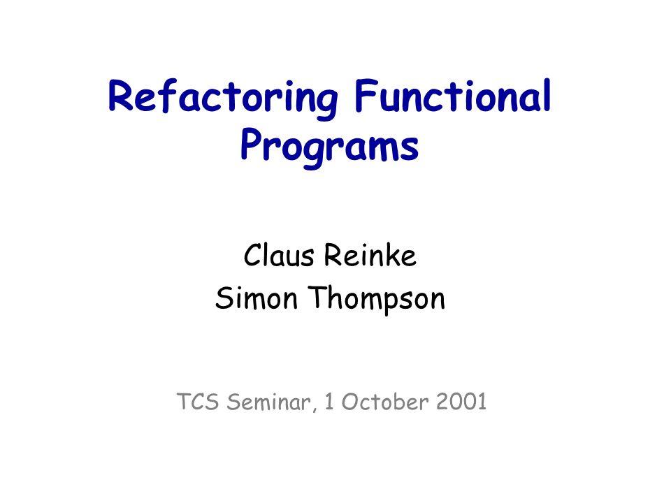 Refactoring Functional Programs Claus Reinke Simon Thompson TCS Seminar, 1 October 2001
