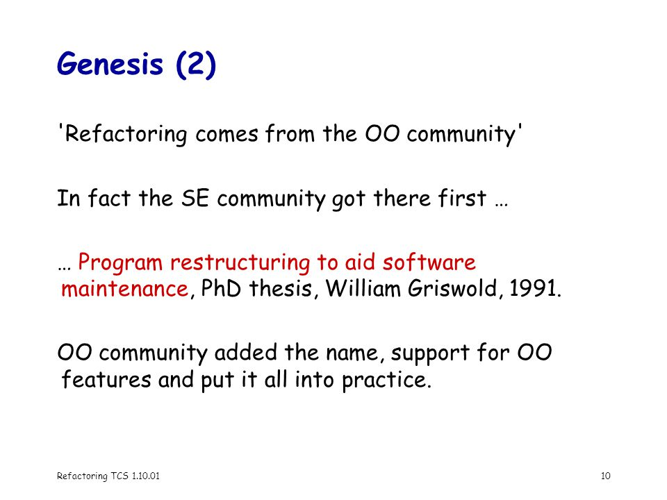 Refactoring TCS 1.10.0110 Genesis (2) Refactoring comes from the OO community In fact the SE community got there first … … Program restructuring to aid software maintenance, PhD thesis, William Griswold, 1991.