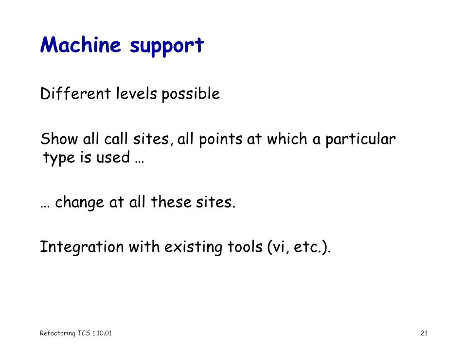 Refactoring TCS 1.10.0121 Machine support Different levels possible Show all call sites, all points at which a particular type is used … … change at all these sites.
