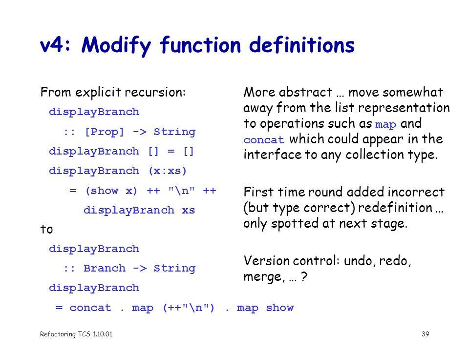 Refactoring TCS 1.10.0139 v4: Modify function definitions From explicit recursion: displayBranch :: [Prop] -> String displayBranch [] = [] displayBranch (x:xs) = (show x) ++ \n ++ displayBranch xs to displayBranch :: Branch -> String displayBranch = concat.