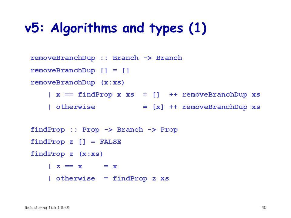 Refactoring TCS 1.10.0140 v5: Algorithms and types (1) removeBranchDup :: Branch -> Branch removeBranchDup [] = [] removeBranchDup (x:xs) | x == findProp x xs = [] ++ removeBranchDup xs | otherwise = [x] ++ removeBranchDup xs findProp :: Prop -> Branch -> Prop findProp z [] = FALSE findProp z (x:xs) | z == x = x | otherwise = findProp z xs