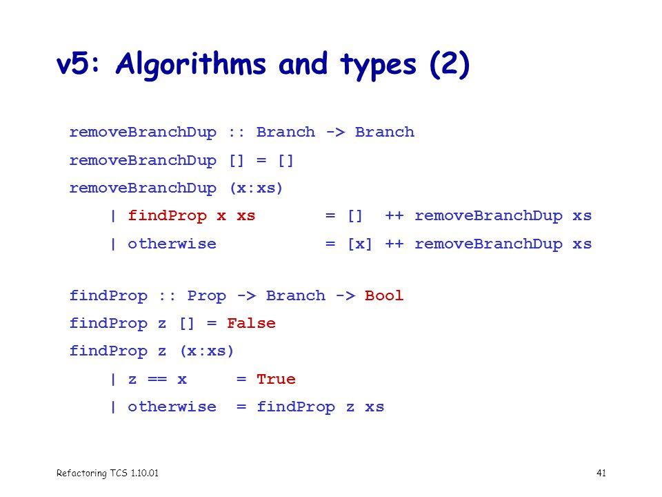 Refactoring TCS 1.10.0141 v5: Algorithms and types (2) removeBranchDup :: Branch -> Branch removeBranchDup [] = [] removeBranchDup (x:xs) | findProp x xs = [] ++ removeBranchDup xs | otherwise = [x] ++ removeBranchDup xs findProp :: Prop -> Branch -> Bool findProp z [] = False findProp z (x:xs) | z == x = True | otherwise = findProp z xs