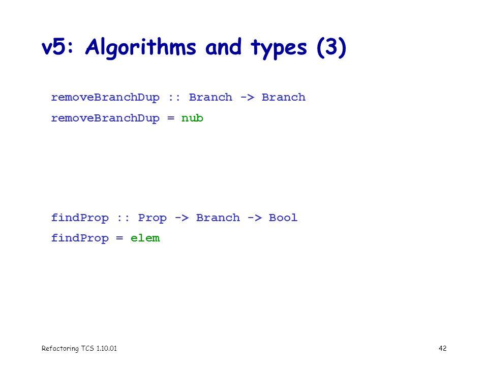 Refactoring TCS 1.10.0142 v5: Algorithms and types (3) removeBranchDup :: Branch -> Branch removeBranchDup = nub findProp :: Prop -> Branch -> Bool findProp = elem