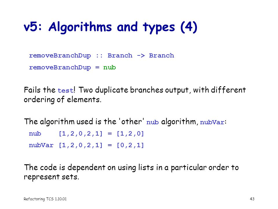 Refactoring TCS 1.10.0143 v5: Algorithms and types (4) removeBranchDup :: Branch -> Branch removeBranchDup = nub Fails the test .