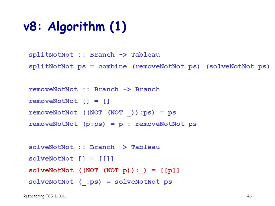 Refactoring TCS 1.10.0146 v8: Algorithm (1) splitNotNot :: Branch -> Tableau splitNotNot ps = combine (removeNotNot ps) (solveNotNot ps) removeNotNot :: Branch -> Branch removeNotNot [] = [] removeNotNot ((NOT (NOT _)):ps) = ps removeNotNot (p:ps) = p : removeNotNot ps solveNotNot :: Branch -> Tableau solveNotNot [] = [[]] solveNotNot ((NOT (NOT p)):_) = [[p]] solveNotNot (_:ps) = solveNotNot ps
