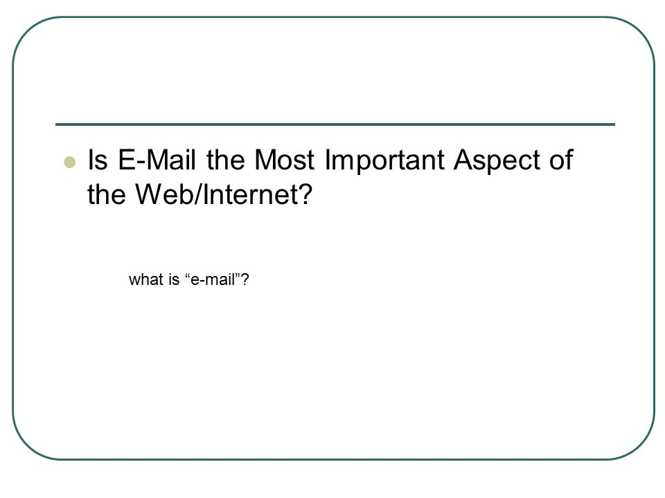 "Is E-Mail the Most Important Aspect of the Web/Internet? what is ""e-mail""?"