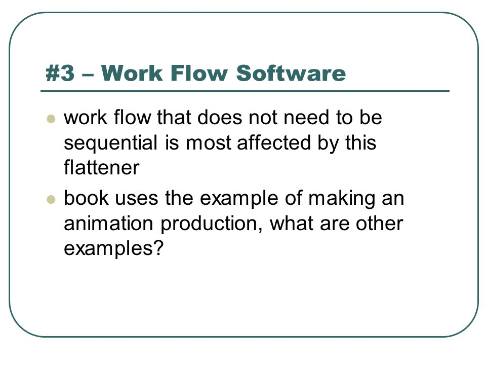 #3 – Work Flow Software work flow that does not need to be sequential is most affected by this flattener book uses the example of making an animation