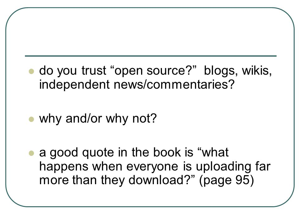 "do you trust ""open source?"" blogs, wikis, independent news/commentaries? why and/or why not? a good quote in the book is ""what happens when everyone i"