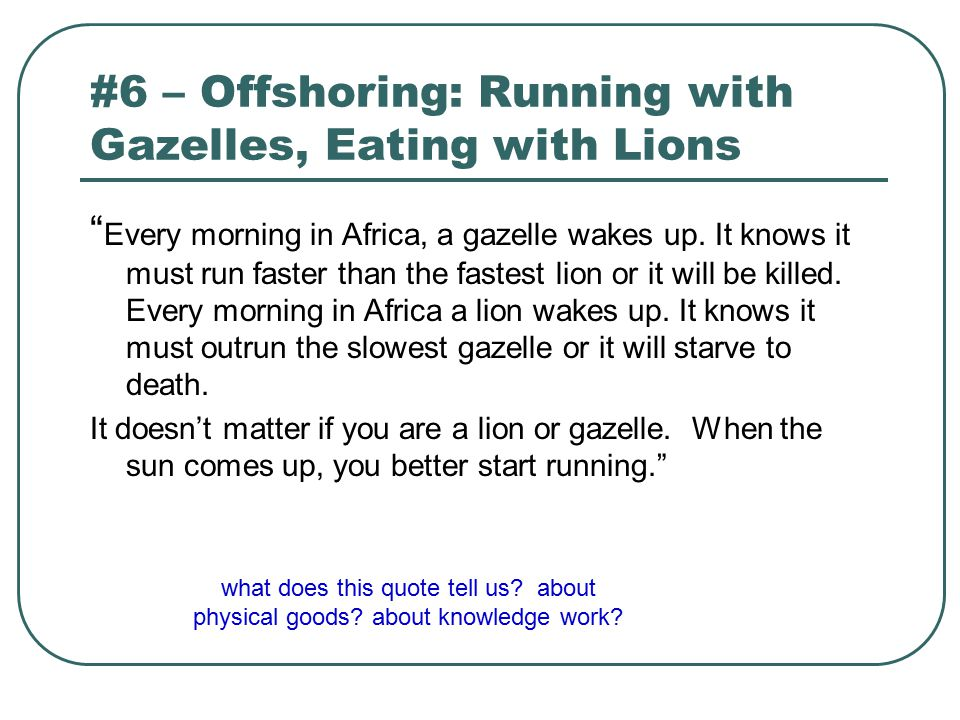 "#6 – Offshoring: Running with Gazelles, Eating with Lions "" Every morning in Africa, a gazelle wakes up. It knows it must run faster than the fastest"