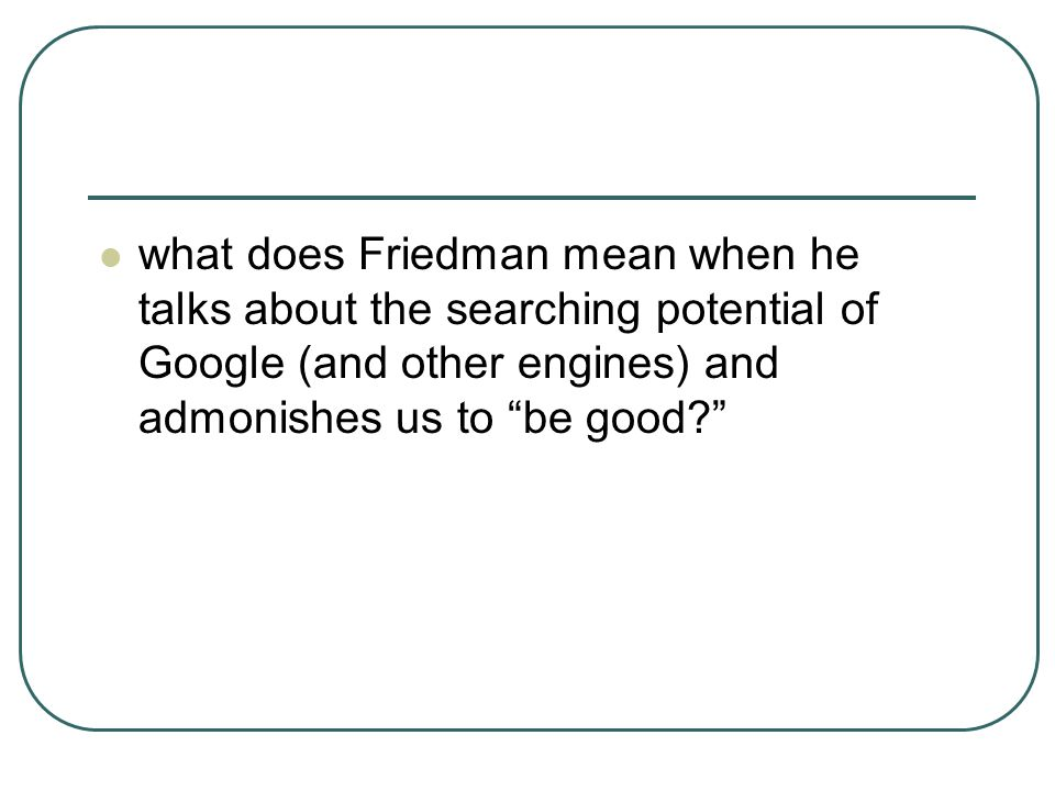 "what does Friedman mean when he talks about the searching potential of Google (and other engines) and admonishes us to ""be good?"""