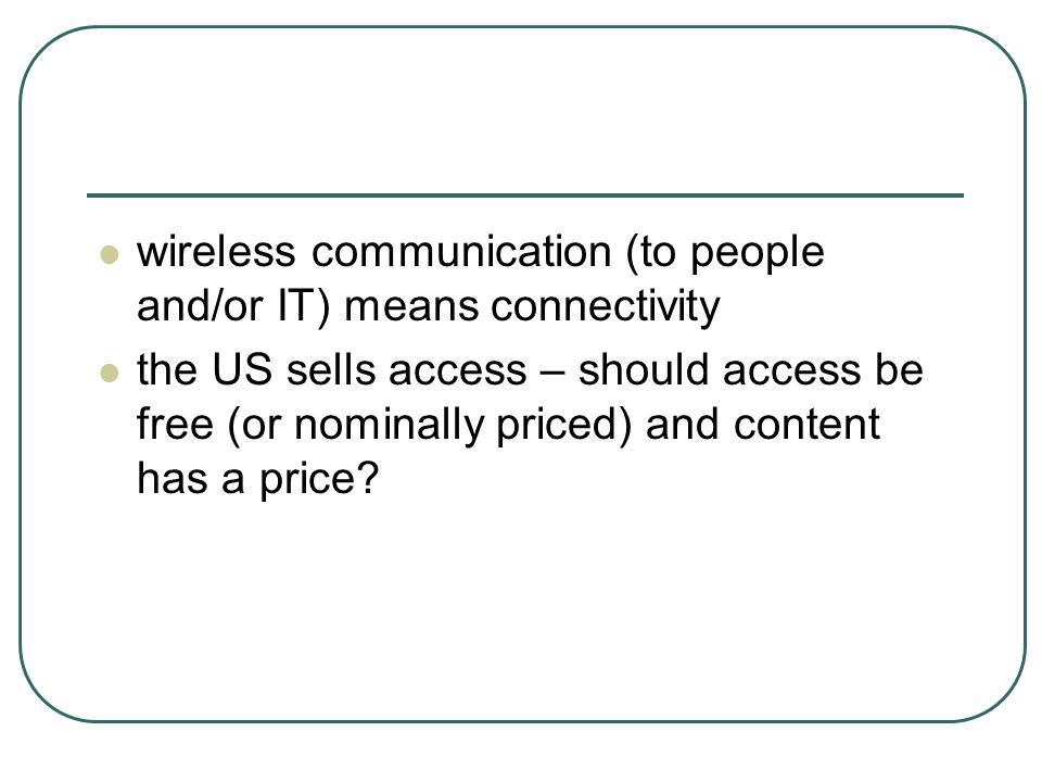 wireless communication (to people and/or IT) means connectivity the US sells access – should access be free (or nominally priced) and content has a pr