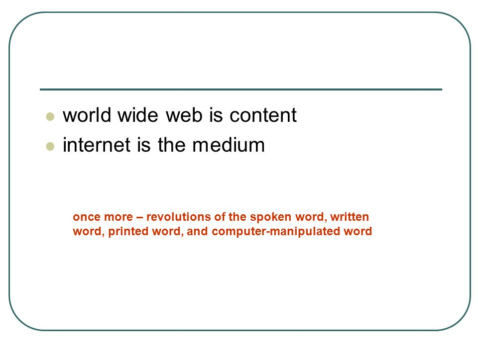world wide web is content internet is the medium once more – revolutions of the spoken word, written word, printed word, and computer-manipulated word