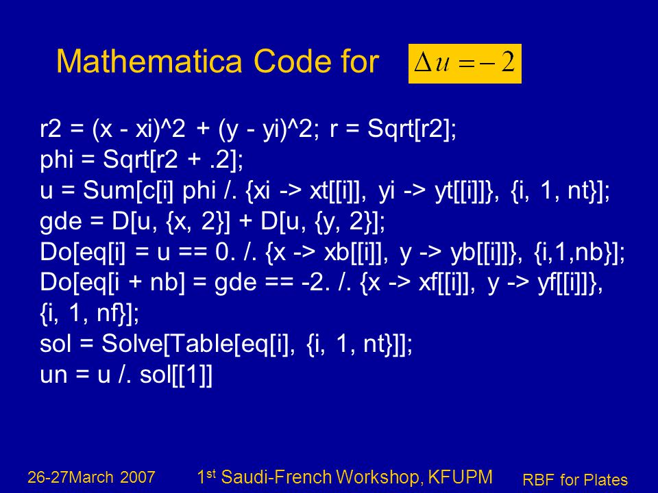 26-27March 2007 RBF for Plates 1 st Saudi-French Workshop, KFUPM r2 = (x - xi)^2 + (y - yi)^2; r = Sqrt[r2]; phi = Sqrt[r2 +.2]; u = Sum[c[i] phi /.