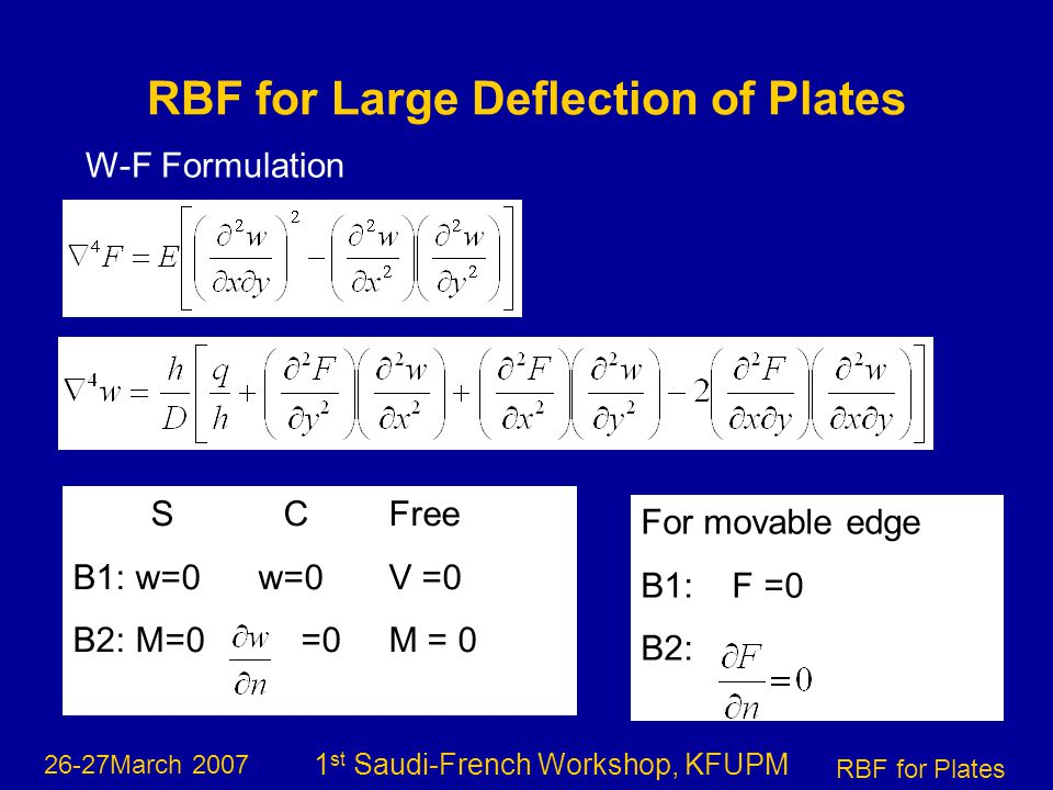 26-27March 2007 RBF for Plates 1 st Saudi-French Workshop, KFUPM SCFree B1: w=0 w=0V =0 B2: M=0 =0 M = 0 RBF for Large Deflection of Plates W-F Formulation For movable edge B1: F =0 B2: