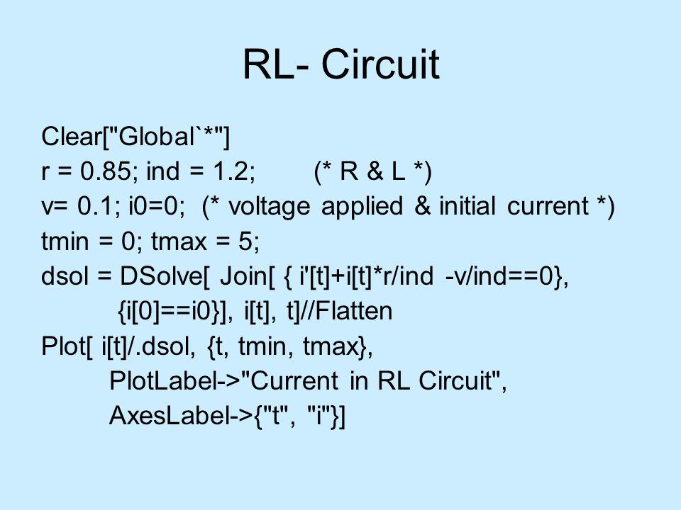 RL- Circuit Clear[ Global`* ] r = 0.85; ind = 1.2; (* R & L *) v= 0.1; i0=0; (* voltage applied & initial current *) tmin = 0; tmax = 5; dsol = DSolve[ Join[ { i [t]+i[t]*r/ind -v/ind==0}, {i[0]==i0}], i[t], t]//Flatten Plot[ i[t]/.dsol, {t, tmin, tmax}, PlotLabel-> Current in RL Circuit , AxesLabel->{ t , i }]