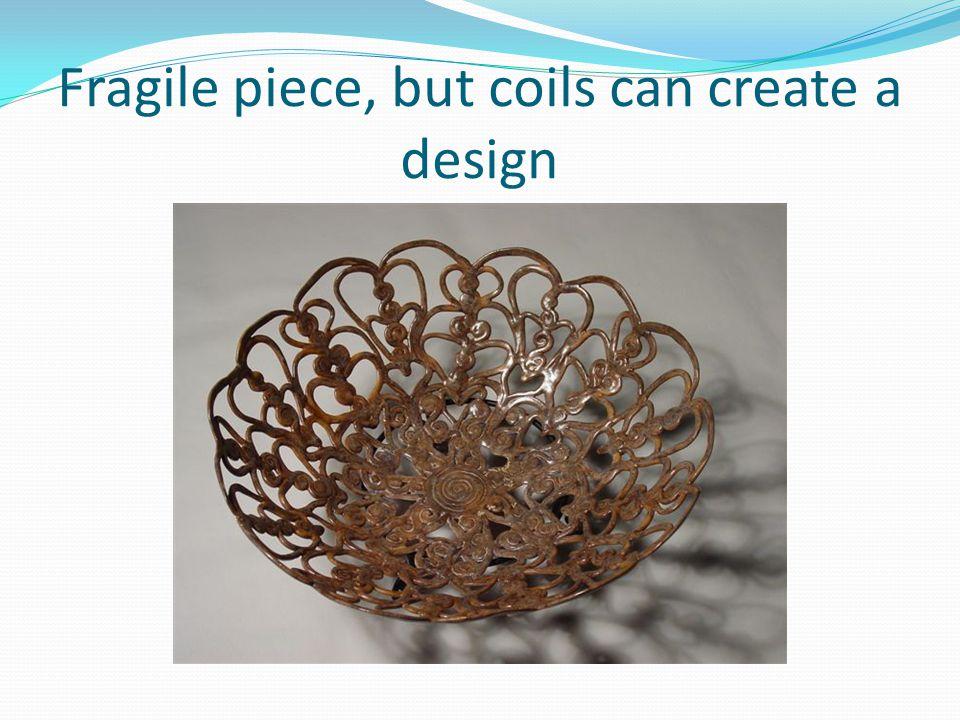 Fragile piece, but coils can create a design