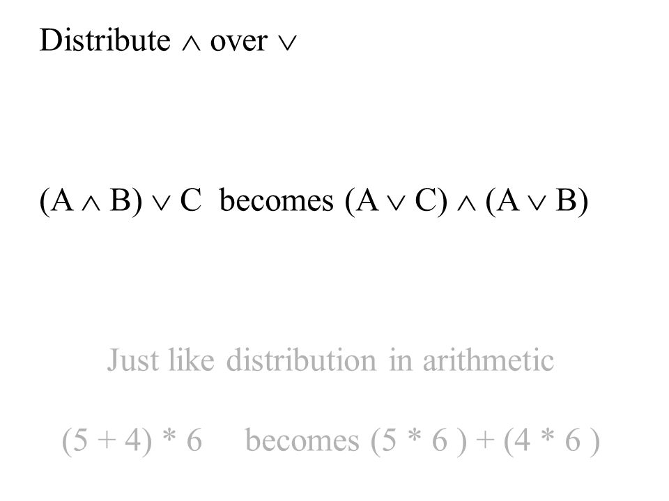 Distribute  over  (A  B)  C becomes (A  C)  (A  B) Just like distribution in arithmetic (5 + 4) * 6 becomes (5 * 6 ) + (4 * 6 )