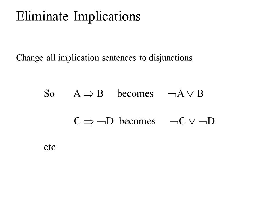 Eliminate Implications Change all implication sentences to disjunctions So A  B becomes  A  B C   D becomes  C   D etc