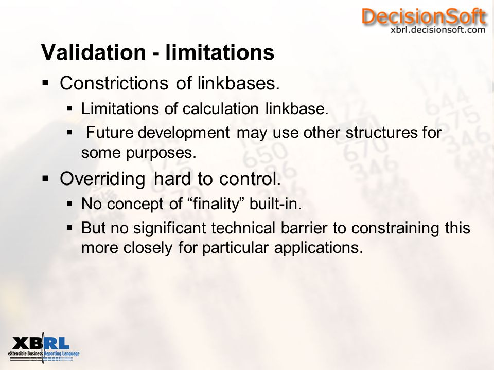 Validation - limitations  Constrictions of linkbases.  Limitations of calculation linkbase.  Future development may use other structures for some p