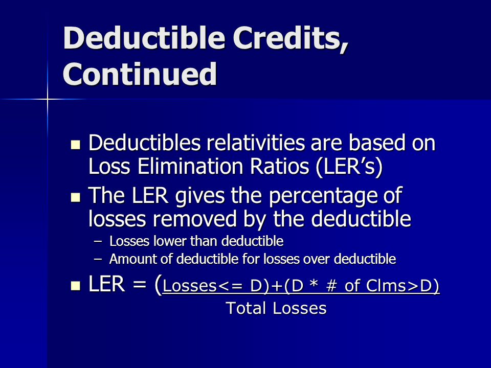Deductible Credits Insurance policy pays for losses left to be paid over a fixed deductible Insurance policy pays for losses left to be paid over a fixed deductible Deductible credit is a function of the losses remaining Deductible credit is a function of the losses remaining Since expenses of selling policy and non claims expenses remain same, need to consider these expenses which are fixed Since expenses of selling policy and non claims expenses remain same, need to consider these expenses which are fixed