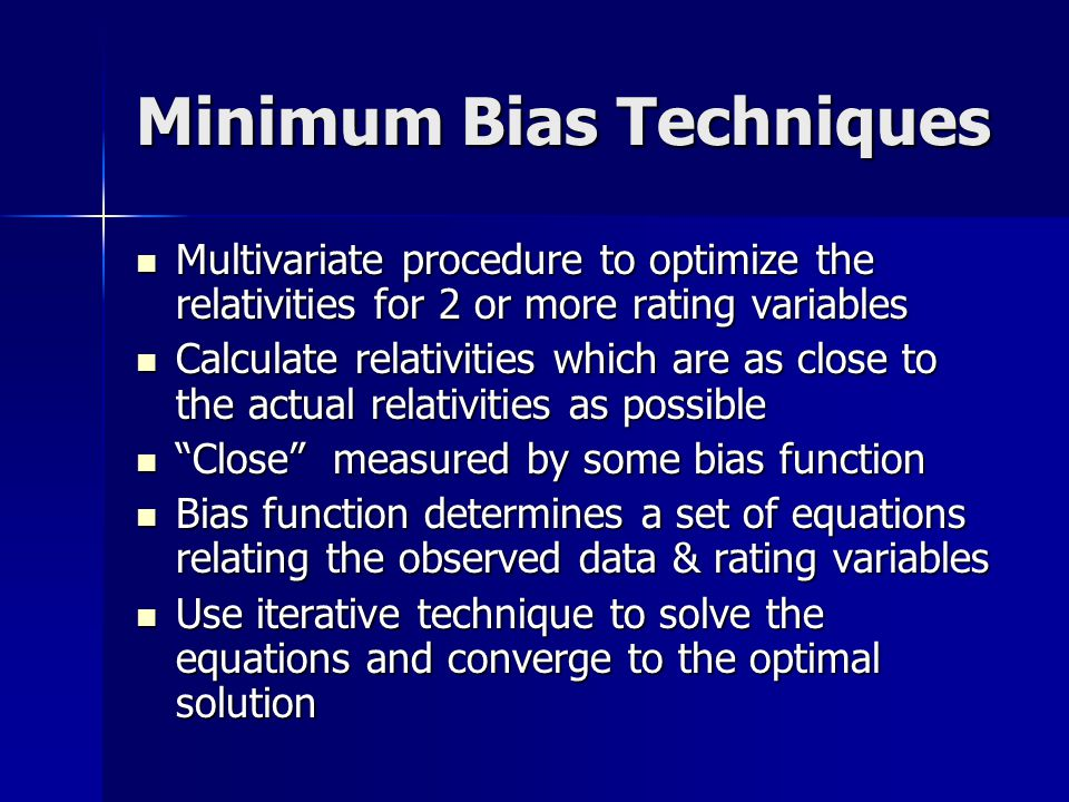 Multivariate Techniques Multivariate Techniques Removes potential double-counting of the same underlying effects Removes potential double-counting of the same underlying effects Accounts for differing percentages of each rating variable within the other rating variables Accounts for differing percentages of each rating variable within the other rating variables Arrive at a set of relativities for each rating variable that best represent the experience Arrive at a set of relativities for each rating variable that best represent the experience