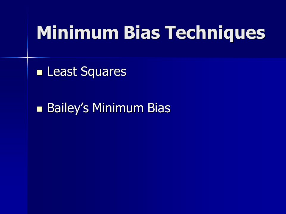Minimum Bias Techniques 2 rating variables with relativities X i and Y j 2 rating variables with relativities X i and Y j Select initial value for each X i Select initial value for each X i Use model to solve for each Y j Use model to solve for each Y j Use newly calculated Y j s to solve for each X i Use newly calculated Y j s to solve for each X i Process continues until solutions at each interval converge Process continues until solutions at each interval converge