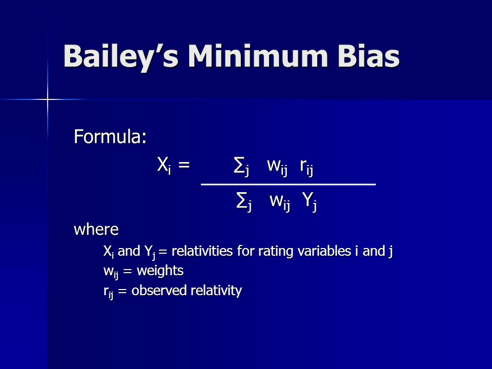 Bailey's Minimum Bias Minimize bias along the dimensions of the class system Minimize bias along the dimensions of the class system Balance Principle : Balance Principle : ∑ observed relativity = ∑ indicated relativity i.e., ∑ j w ij r ij = ∑ j w ij x i y j i.e., ∑ j w ij r ij = ∑ j w ij x i y jwhere X i and Y j = relativities for rating variables i and j X i and Y j = relativities for rating variables i and j w ij = weights w ij = weights r ij = observed relativity r ij = observed relativity
