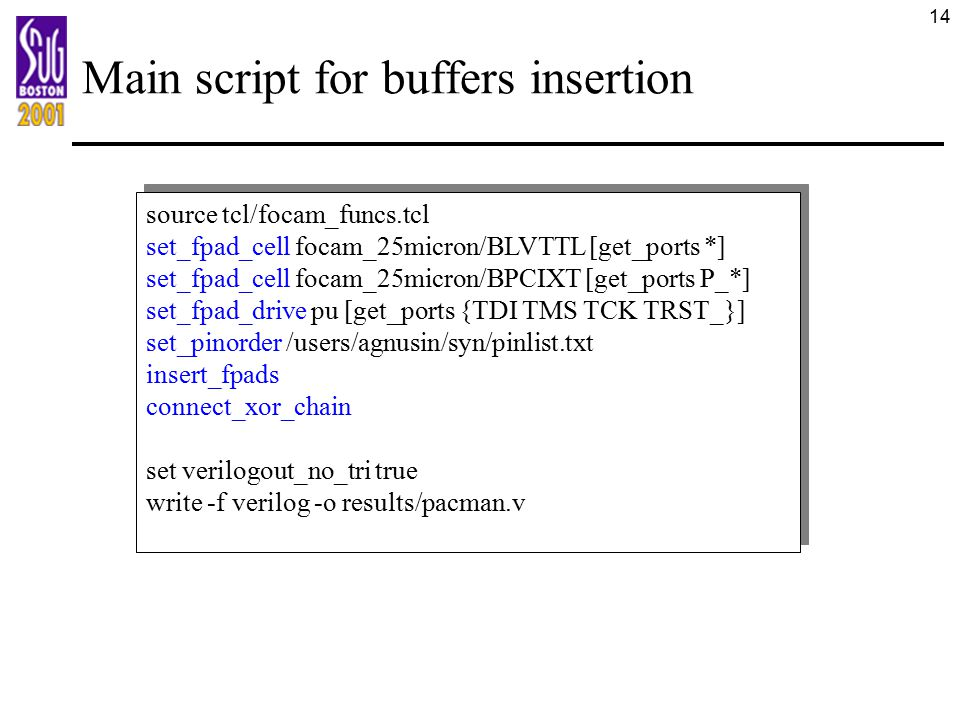 14 Main script for buffers insertion source tcl/focam_funcs.tcl set_fpad_cell focam_25micron/BLVTTL [get_ports *] set_fpad_cell focam_25micron/BPCIXT