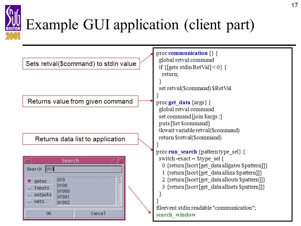 17 Example GUI application (client part) proc communication {} { global retval command if {[gets stdin RetVal] < 0} { return; } set retval($command) $