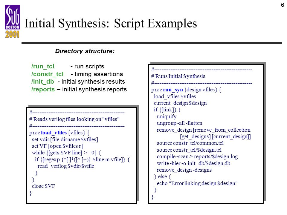 7 Initial Synthesis: Timing Assertions Two assertion types: common and core-specific: –common.tcl : assertions, shared between cores –.tcl : core-specific assertions set_ _delay assertions for cores: –For external ports, add/subtract IO buffer delay from chip-level delay info –For internal ports, delay can be set to /2 or to some other values –Discard input-to-output timing paths Common assertion types: set_driving_cell set_port_fanout_number set_fanout_load set_load set_operating_conditions set_max_transition set_max_fanout set_wire_load_model set_wire_load_mode Core-specific assertion types: create_clock set_input_delay set_output_delay set_false_path