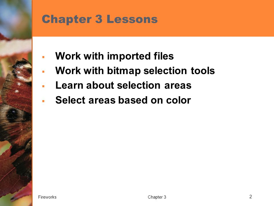 Chapter 3 Lessons  Work with imported files  Work with bitmap selection tools  Learn about selection areas  Select areas based on color FireworksChapter 3 2