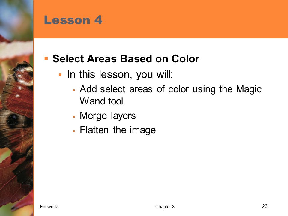 Lesson 4  Select Areas Based on Color  In this lesson, you will:  Add select areas of color using the Magic Wand tool  Merge layers  Flatten the
