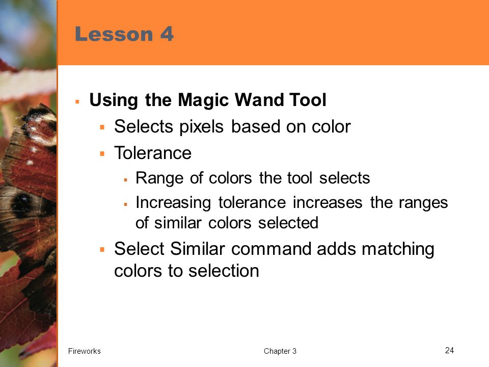 Lesson 4  Using the Magic Wand Tool  Selects pixels based on color  Tolerance  Range of colors the tool selects  Increasing tolerance increases t