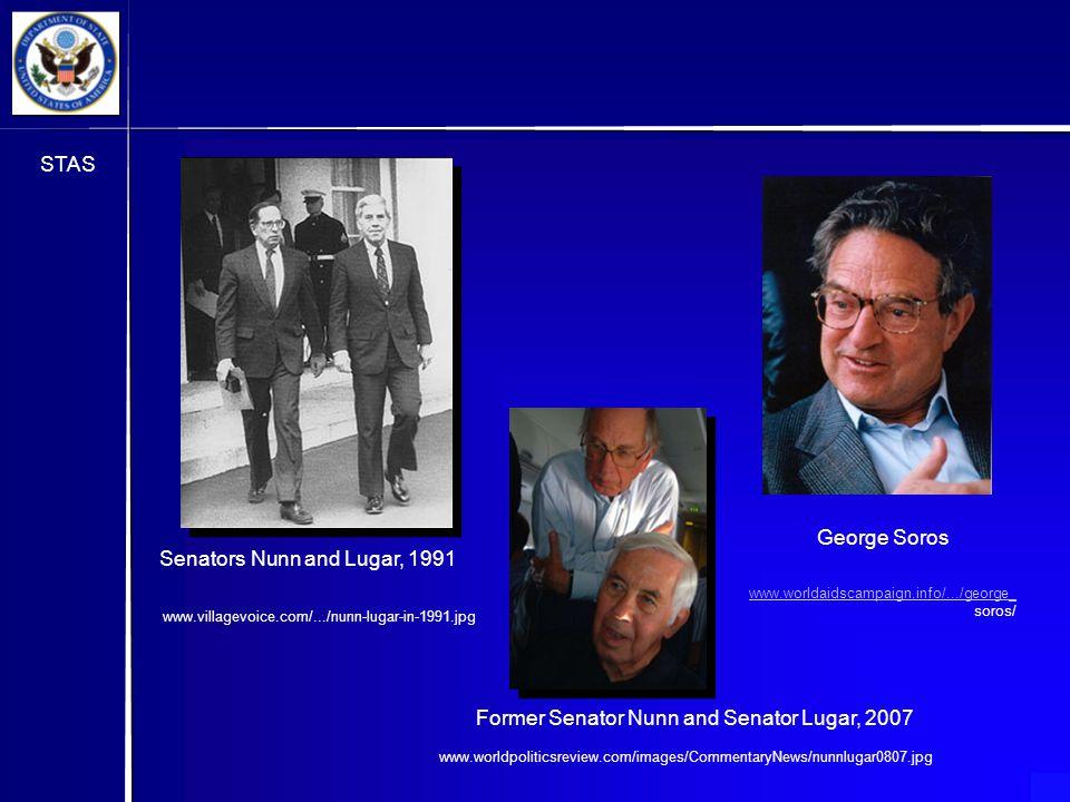 STAS Senators Nunn and Lugar, 1991 www.villagevoice.com/.../nunn-lugar-in-1991.jpg www.worldpoliticsreview.com/images/CommentaryNews/nunnlugar0807.jpg Former Senator Nunn and Senator Lugar, 2007 George Soros www.worldaidscampaign.info/.../george_ soros/