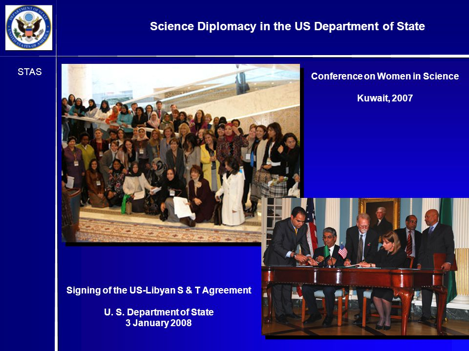 STAS Conference on Women in Science Kuwait, 2007 Science Diplomacy in the US Department of State Signing of the US-Libyan S & T Agreement U.