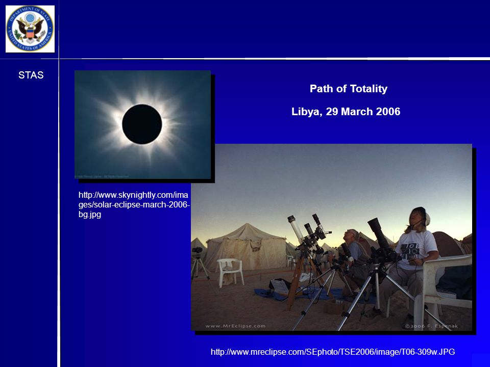 STAS http://www.mreclipse.com/SEphoto/TSE2006/image/T06-309w.JPG http://www.skynightly.com/ima ges/solar-eclipse-march-2006- bg.jpg Path of Totality Libya, 29 March 2006