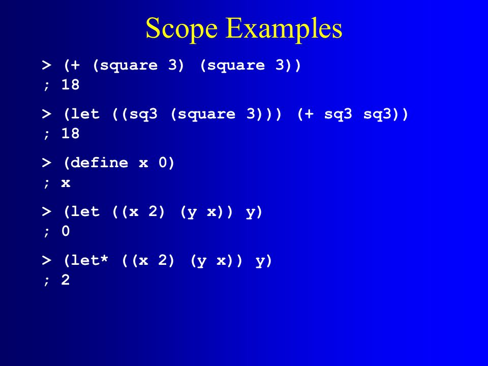 Scope Examples > (+ (square 3) (square 3)) ; 18 > (let ((sq3 (square 3))) (+ sq3 sq3)) ; 18 > (define x 0) ; x > (let ((x 2) (y x)) y) ; 0 > (let* ((x