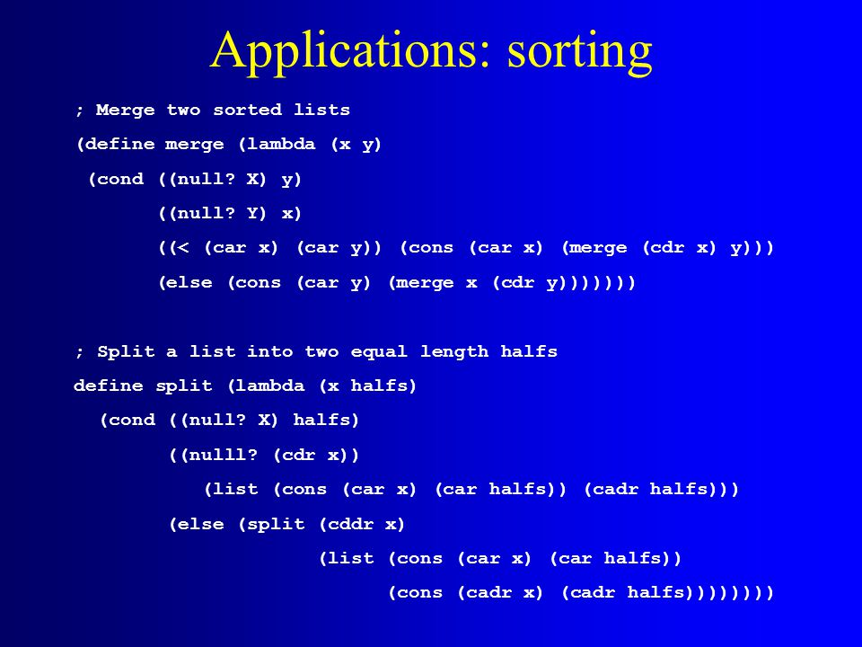 Applications: sorting ; Merge two sorted lists (define merge (lambda (x y) (cond ((null? X) y) ((null? Y) x) ((< (car x) (car y)) (cons (car x) (merge